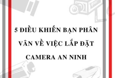 5 điều khiến bạn phân vân về việc lắp đặt camera an ninh