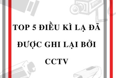 TOP 5 ĐIỀU KÌ LẠ ĐÃ ĐƯỢC GHI LẠI BỞI CCTV